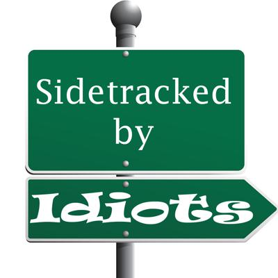 Sidetracked by Idiots