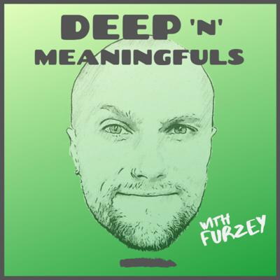 Deep 'n' Meaningfuls with Furzey