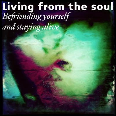 Living from the Soul: Befriending yourself and staying alive