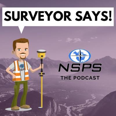 NSPS Podcast - SURVEYOR SAYS! featuring all things surveying.