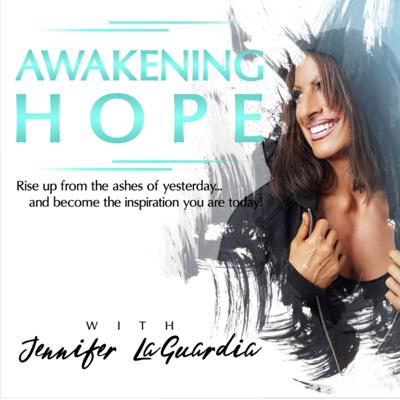 Awakening Hope with Jennifer LaGuardia...Rise up from the ashes of yesterday...and become the inspiration you are today!