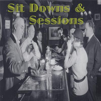 Sit Downs and Sessions