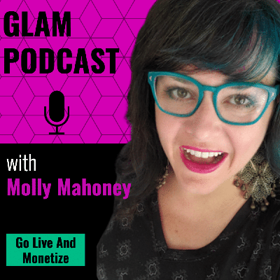 GLAM: Go Live And Monetize Podcast w/Molly Mahoney