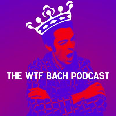 The WTF Bach Podcast