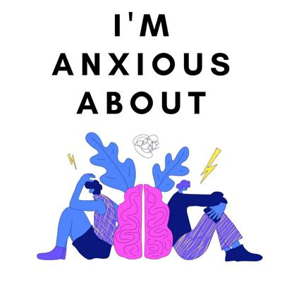 I'm Anxious About - A Humorous Podcast About Anxiety