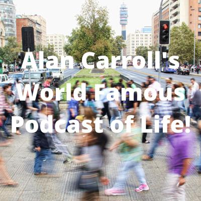 Alan Carroll's Famous Podcast of Life