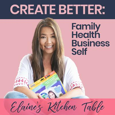Elaine's Kitchen Table | Create Better Family, Health, Business, Self
