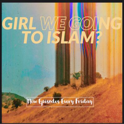 Girl we going to Islam podcast