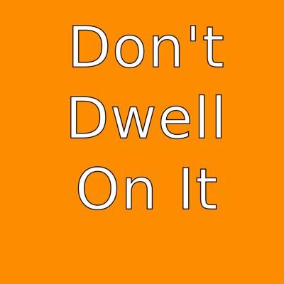 Don't Dwell On It