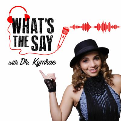 What's the Say with Dr. Kymrae