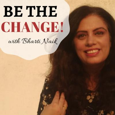 BE THE CHANGE with BHARTI NAIK