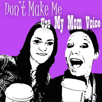 Don't Make Me Use My Mom Voice