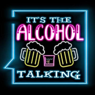 It's The Alcohol Talking