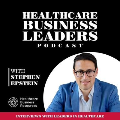 Healthcare Business Leaders Podcast with Stephen Epstein