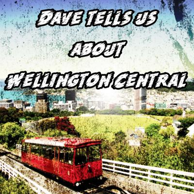 Dave Tells Us about Wellington Central