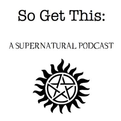 So Get This: A Supernatural Podcast