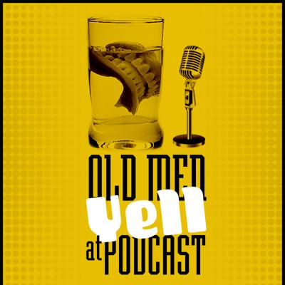 Old Men Yell at Podcast