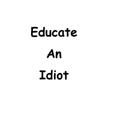 Educate An Idiot