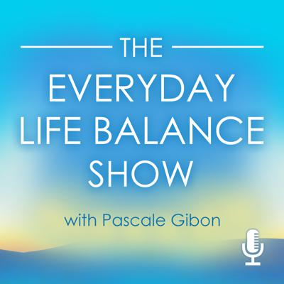The Everyday Life Balance Show|Transform Your Life!|Weekly Interviews and Insights on Life Balance and Harmony With Bestselling Author Pascale Gibon