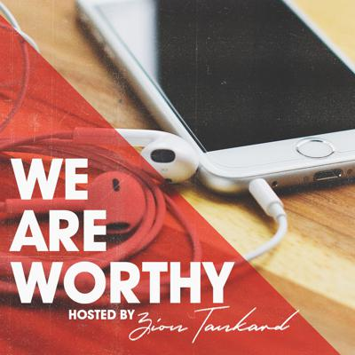 We Are Worthy Podcast hosted by Zion Tankard