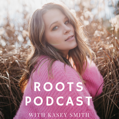 Roots Podcast with Kasey Smith