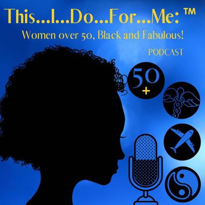 This...I...Do...For...Me:  Over 50, Black and Fabulous!