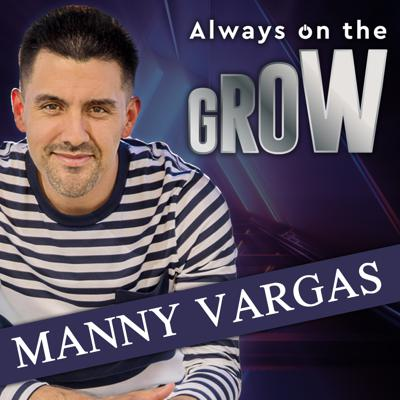 Always on the GROW with Manny Vargas