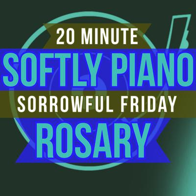 Cover art for 20 Minute Rosary - FRIDAY - Sorrowful - SOFTLY PIANO
