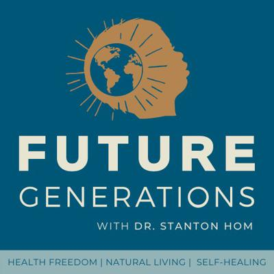 Future Generations Podcast with Dr. Stanton Hom