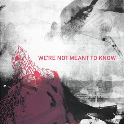 WE'RE NOT MEANT TO KNOW