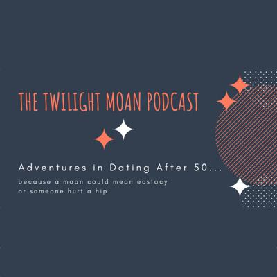 The Twilight Moan Podcast - Adventures in Dating After 50