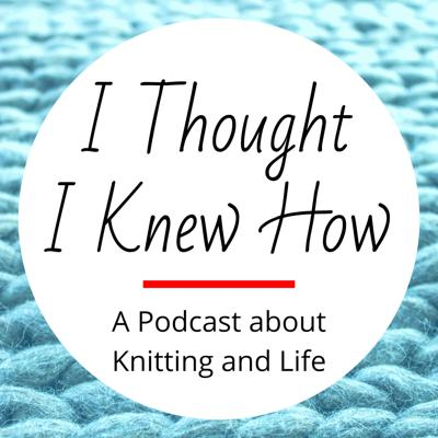 I Thought I Knew How is a podcast about learning what you thought you already knew in both knitting and life. Visit our website at IThoughtIKnewHow.familypodcasts.com.