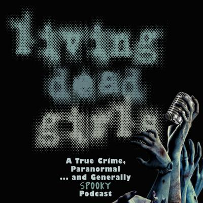 Living Dead Girls: A True Crime & Unsolved Mysteries Podcast