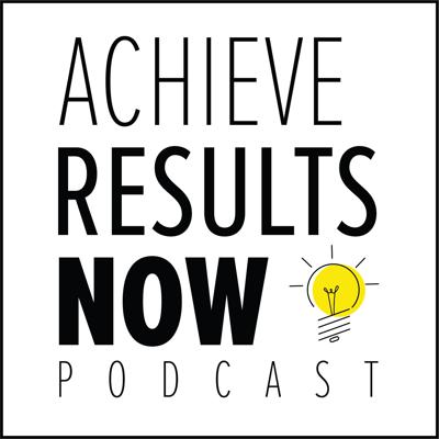 Achieve Results NOW! Podcast