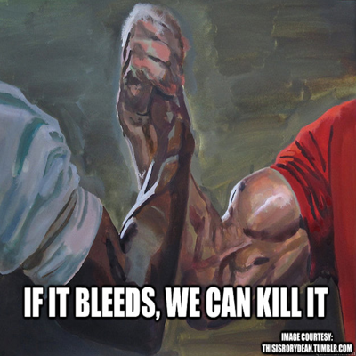 If It Bleeds, We Can Kill It