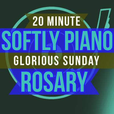 Cover art for 20 Minute Rosary - SUNDAY - Glorious - SOFTLY PIANO