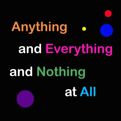 Anything and Everything and Nothing at All