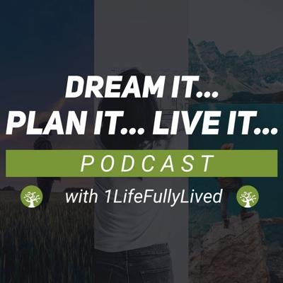 Dream it... Plan it.. LIVE it! with 1Life Fully Lived