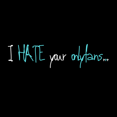 I HATE Your Onlyfans