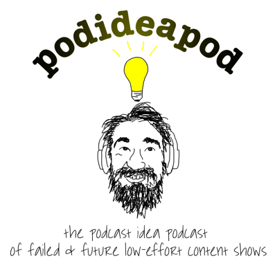 Podideapod: The Podcast Idea Podcast of Failed & Future Low-Effort Content Shows