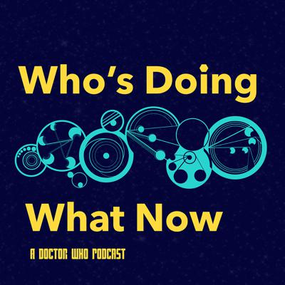 Who's Doing What Now - A Doctor Who Podcast