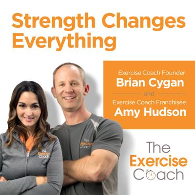 The Exercise Coach co-founder Brian Cygan and franchisee Amy Hudson present: The Strength Changes Everything Podcast. Learn from Brian, Amy and other experts on what matters most in your nutrition and fitness. The Exercise Coach's unique two 20-minute workouts a week is how thousands across the United States get and stay in great shape. This podcast gives you the facts, from the experts, in easy-to-understand lessons so you can take control of your life.