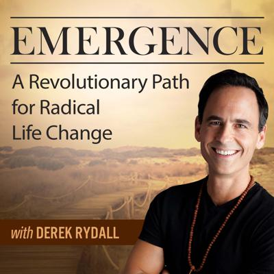 Emergence: A Revolutionary Path For Radical Life Change - with Derek Rydall
