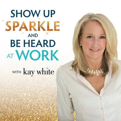 Show Up; Sparkle & Be Heard At Work with Kay White