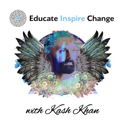"""Educate yourself, inspire others, change the world.    Since 2012, Kash Khan's platform """"Educate.Inspire.Change"""" has attracted millions of fans looking for positive, uplifting content that explores and raises consciousness.    His new podcast features world-renowned guests sharing their personal journeys on life advancement. Every fortnight Kash chats to thinkers, doers and dreamers, listening to their unique perspectives on a broad range of topics including personal growth, self actualisation, mental health, mindfulness, spiritual evolution, plant medicine, philosophy + more.    This podcast is for curious minds who want to be the change they want to see in the world."""