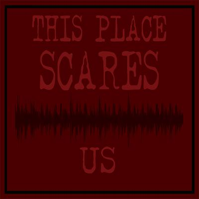 This Place Scares Us - A Podcast