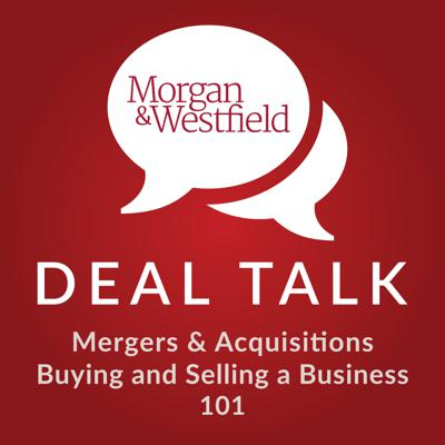 Are you looking to sell or buy a business with less than $50 million in annual revenue? At Deal Talk we bring you exclusive interviews with experts in business sales, valuations, mergers and acquisitions and more. We talk to the most experienced professionals in the brokerage industry to uncover their secrets. Each podcast is packed with helpful, practical information on topics such as growing a business, drawing up exit strategies and preparing a business for sale. Brought to you by Morgan & Westfield (www.morganandwestfield.com), a nationwide leader in business sales and appraisals. You can access a full transcription of all Deal Talk podcasts at: www.morganandwestfield.com/deal-talk