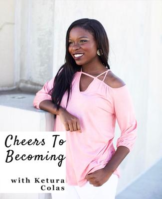 Cheers To Becoming with Ketura Colas