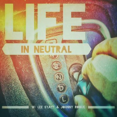 Life In Neutral with Lee Syatt and Johnny Roque