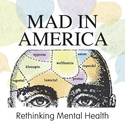 Welcome to the Mad in America podcast, a new weekly discussion that searches for the truth about psychiatric prescription drugs and mental health care worldwide.  This podcast is part of Mad in America's mission to serve as a catalyst for rethinking psychiatric care. We believe that the current drug-based paradigm of care has failed our society and that scientific research, as well as the lived experience of those who have been diagnosed with a psychiatric disorder, calls for profound change.   On the podcast we have interviews with experts and those with lived experience of the psychiatric system. Thank you for joining us as we discuss the many issues around rethinking psychiatric care around the world.  For more information visit madinamerica.com To contact us email podcasts@madinamerica.com